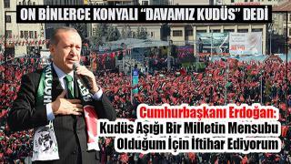 "ON BİNLERCE KONYALI ""DAVAMIZ KUDÜS"" DEDİ"